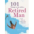 101 Things to do with Your Retired Man… to Get Him Out from Under Your Feet!